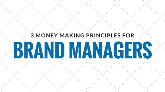 3 Money-Making Principles for Brand Managers